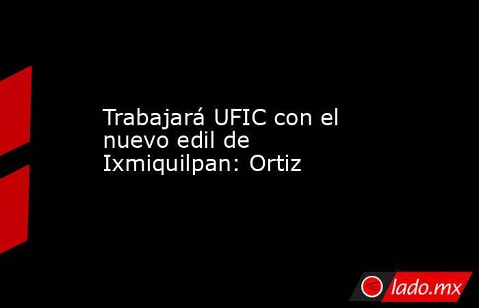 Trabajará UFIC con el nuevo edilde Ixmiquilpan: Ortiz. Noticias en tiempo real
