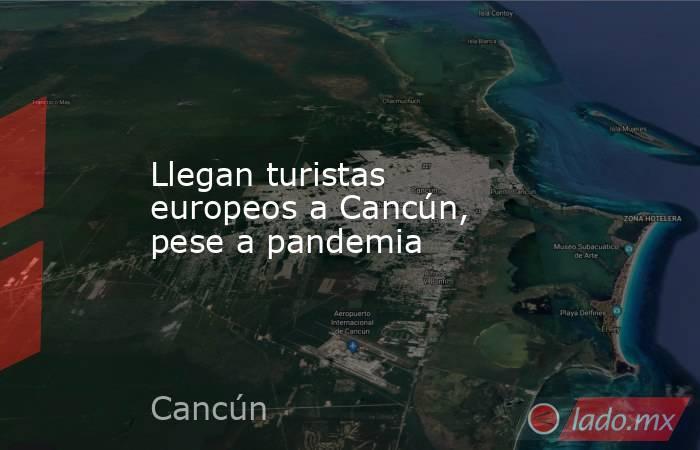 Llegan turistas europeos a Cancún, pese a pandemia. Noticias en tiempo real