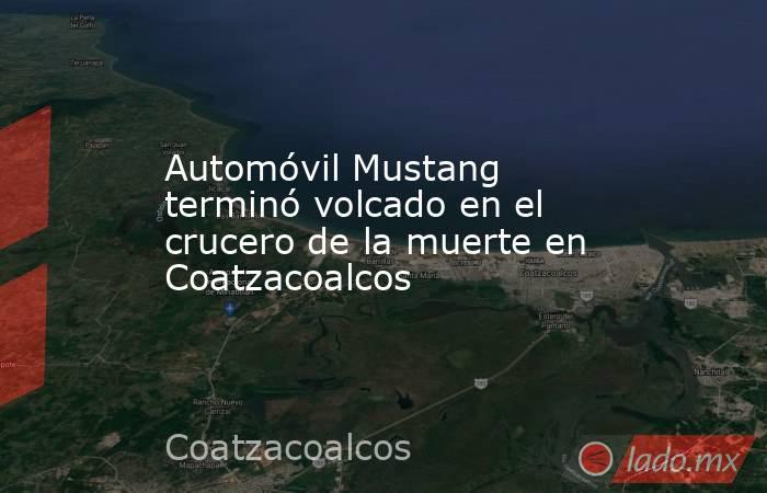 Automóvil Mustang terminó volcado en el crucero de la muerte en Coatzacoalcos. Noticias en tiempo real