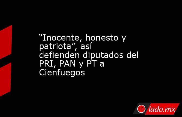 """""""Inocente, honesto y patriota"""", así defienden diputados del PRI, PAN y PT a Cienfuegos. Noticias en tiempo real"""