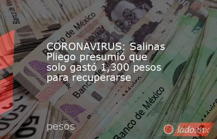 CORONAVIRUS: Salinas Pliego presumió que solo gastó 1,300 pesos para recuperarse . Noticias en tiempo real