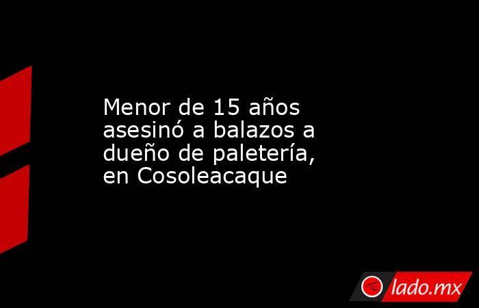 Menor de 15 años asesinó a balazos a dueño de paletería, en Cosoleacaque. Noticias en tiempo real