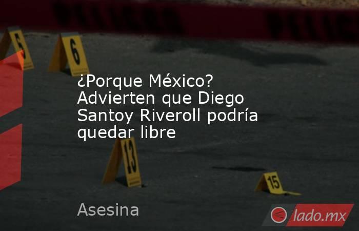¿Porque México? Advierten que Diego Santoy Riveroll podría quedar libre. Noticias en tiempo real