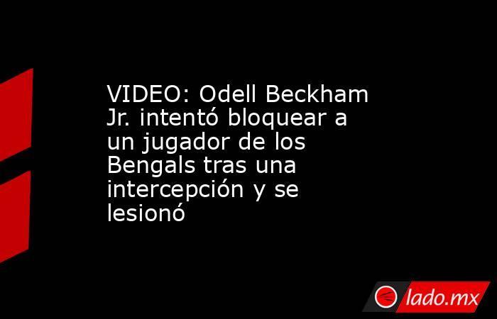 VIDEO: Odell Beckham Jr. intentó bloquear a un jugador de los Bengals tras una intercepción y se lesionó . Noticias en tiempo real