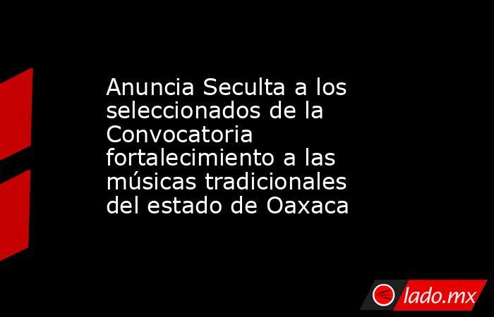 Anuncia Seculta a los seleccionados de la Convocatoria fortalecimiento a las músicas tradicionales del estado de Oaxaca. Noticias en tiempo real