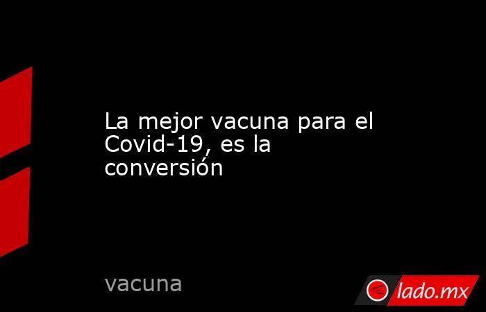 La mejor vacuna para el Covid-19, es la conversión. Noticias en tiempo real