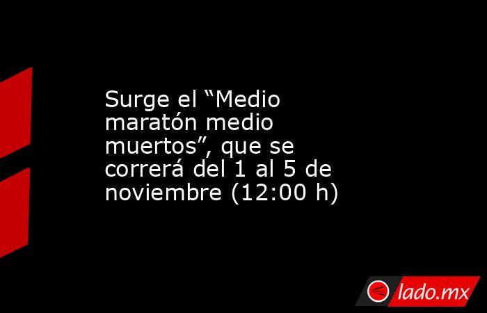 """Surge el """"Medio maratón medio muertos"""", que se correrá del 1 al 5 de noviembre (12:00 h). Noticias en tiempo real"""