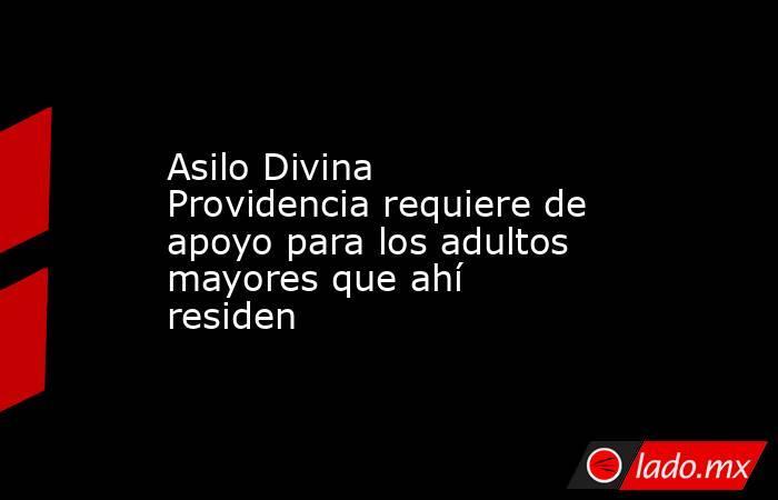 Asilo Divina Providencia requiere de apoyo para los adultos mayores que ahí residen. Noticias en tiempo real