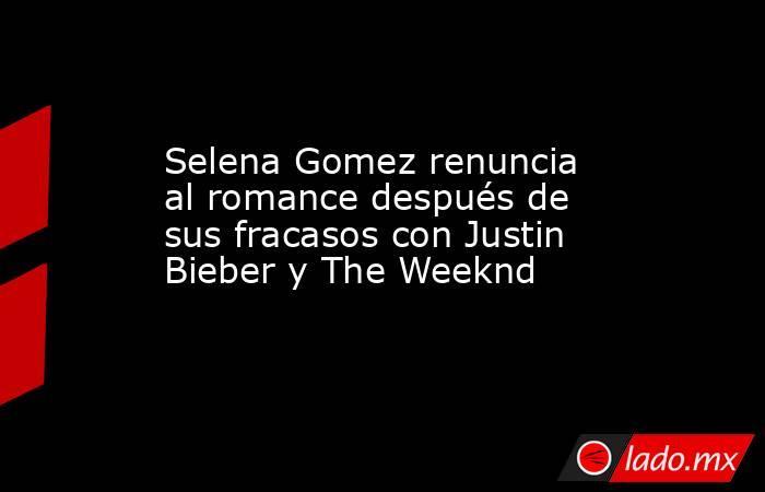 Selena Gomez renuncia al romance después de sus fracasos con Justin Bieber y The Weeknd. Noticias en tiempo real