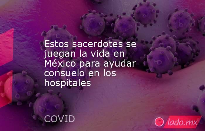 Estos sacerdotes se juegan la vida en México para ayudar consuelo en los hospitales. Noticias en tiempo real