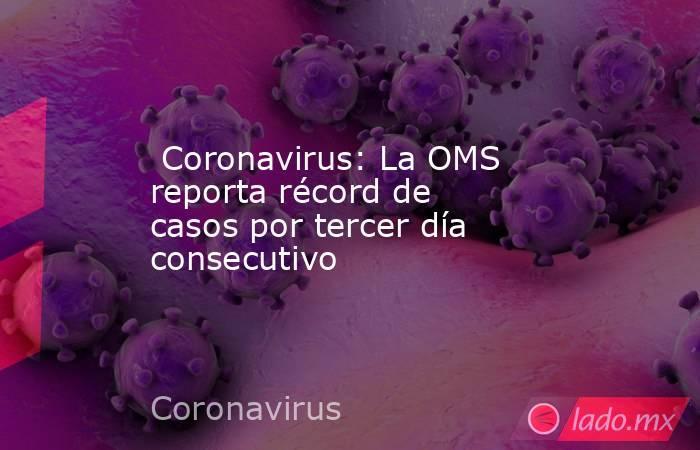 Coronavirus: La OMS reporta récord de casos por tercer día consecutivo. Noticias en tiempo real