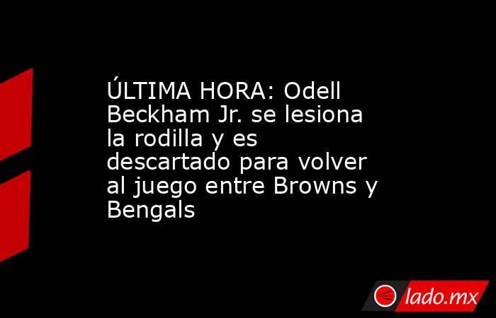 ÚLTIMA HORA: Odell Beckham Jr. se lesiona la rodilla y es descartado para volver al juego entre Browns y Bengals. Noticias en tiempo real