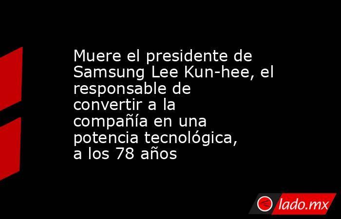 Muere el presidente de Samsung Lee Kun-hee, el responsable de convertir a la compañía en una potencia tecnológica, a los 78 años. Noticias en tiempo real