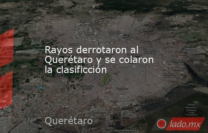 Rayos derrotaron al Querétaro y se colaron la clasificción. Noticias en tiempo real