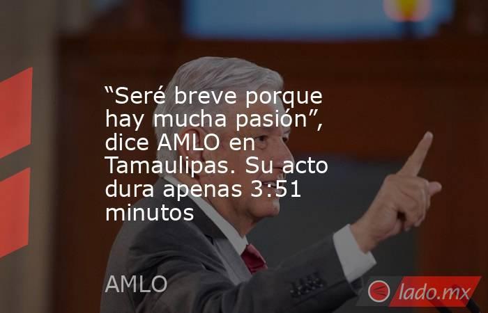 """""""Seré breve porque hay mucha pasión"""", dice AMLO en Tamaulipas. Su acto dura apenas 3:51 minutos. Noticias en tiempo real"""