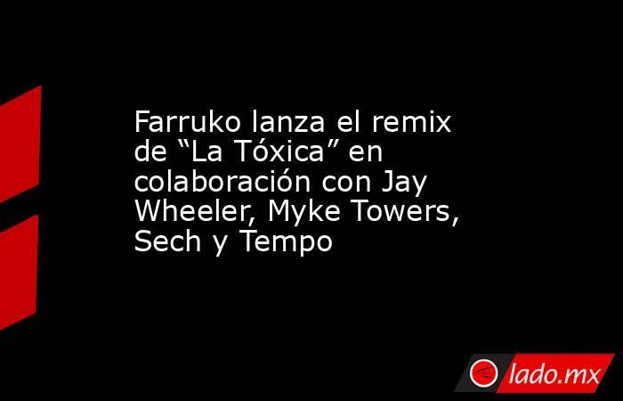 """Farruko lanza el remix de """"La Tóxica"""" en colaboración con Jay Wheeler, Myke Towers, Sech y Tempo. Noticias en tiempo real"""