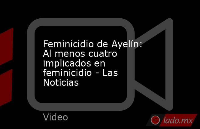 Feminicidio de Ayelín: Al menos cuatro implicados en feminicidio - Las Noticias. Noticias en tiempo real