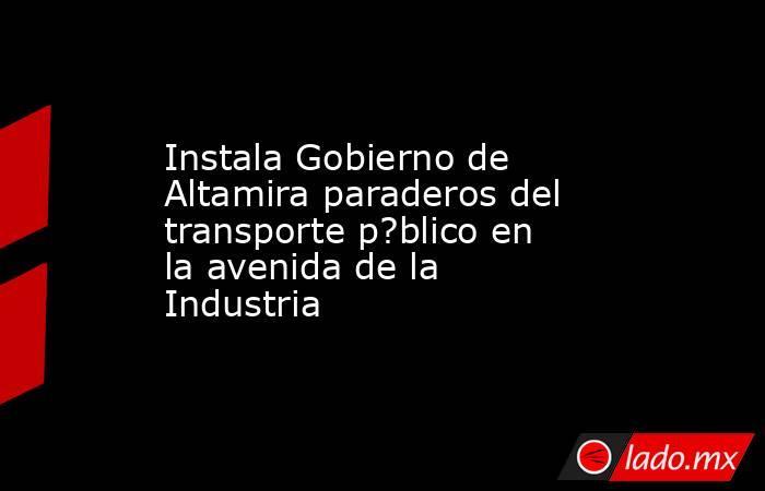 Instala Gobierno de Altamira paraderos del transporte p?blico en la avenida de la Industria. Noticias en tiempo real