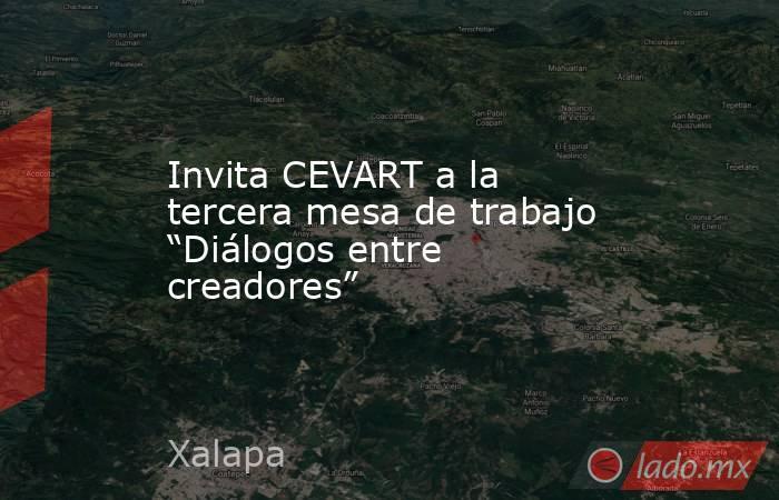 """Invita CEVART a la tercera mesa de trabajo """"Diálogos entre creadores"""". Noticias en tiempo real"""