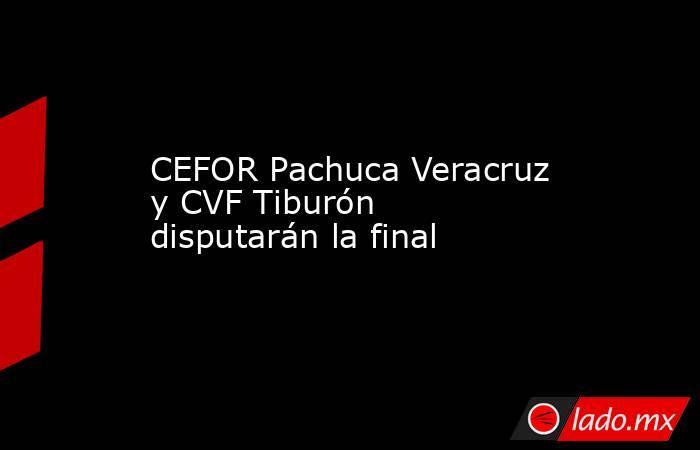 CEFOR Pachuca Veracruz y CVF Tiburón disputarán la final. Noticias en tiempo real