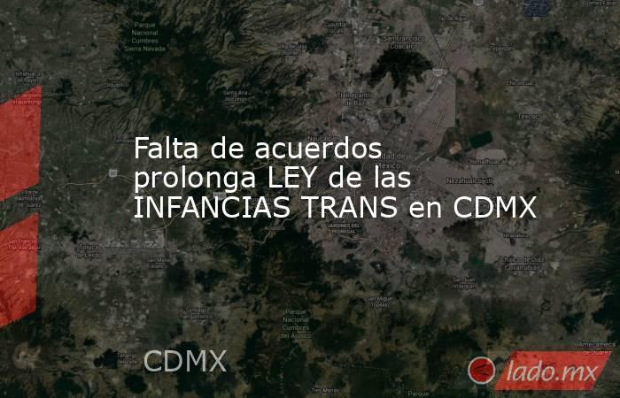 Falta de acuerdos prolonga LEY de las INFANCIAS TRANS en CDMX. Noticias en tiempo real