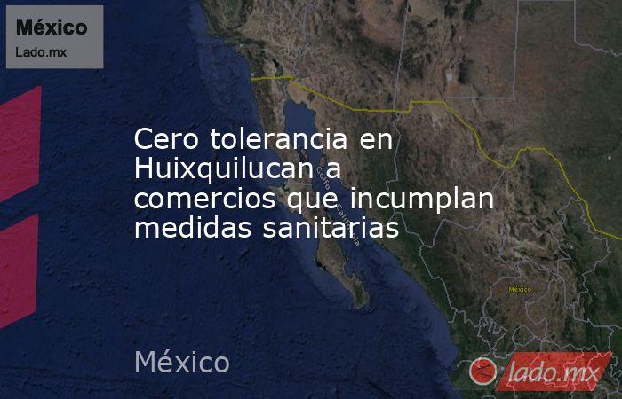 Cero tolerancia en Huixquilucan a comercios que incumplan medidas sanitarias. Noticias en tiempo real