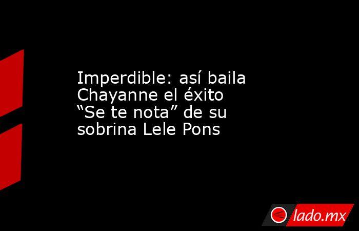 """Imperdible: así baila Chayanne el éxito """"Se te nota"""" de su sobrina Lele Pons. Noticias en tiempo real"""