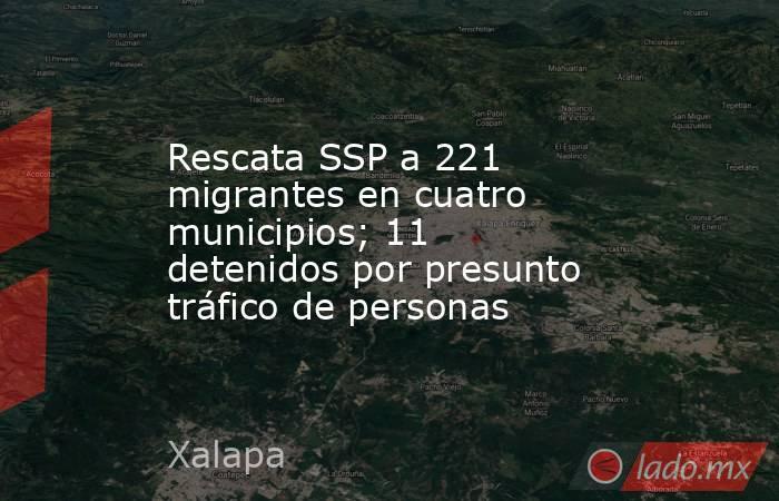 Rescata SSP a 221 migrantes en cuatro municipios; 11 detenidos por presunto tráfico de personas. Noticias en tiempo real