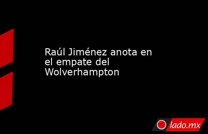 Raúl Jiménez anota en el empate del Wolverhampton . Noticias en tiempo real