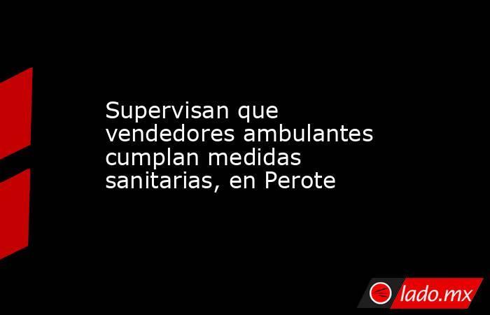 Supervisan que vendedores ambulantes cumplan medidas sanitarias, en Perote. Noticias en tiempo real