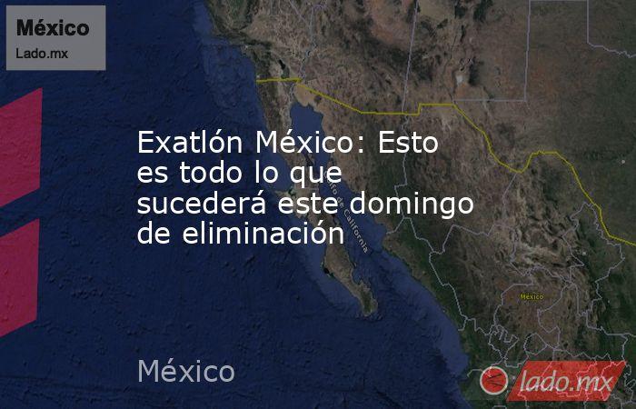 Exatlón México: Esto es todo lo que sucederá este domingo de eliminación. Noticias en tiempo real