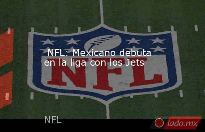 NFL: Mexicano debuta en la liga con los Jets. Noticias en tiempo real