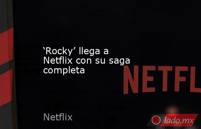 'Rocky' llega a Netflix con su saga completa. Noticias en tiempo real