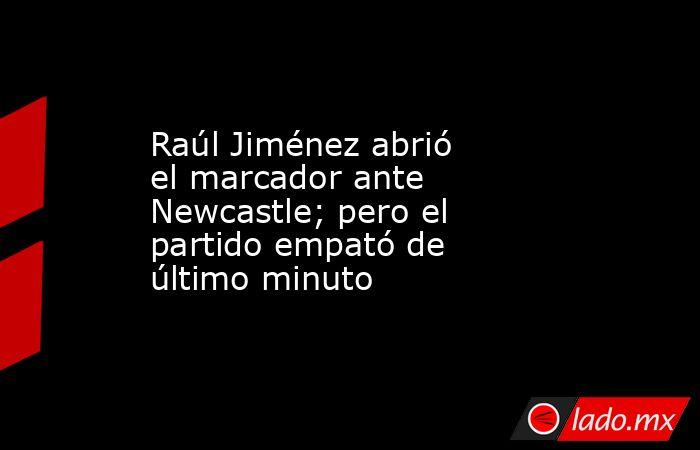 Raúl Jiménez abrió el marcador ante Newcastle; pero el partido empató de último minuto. Noticias en tiempo real