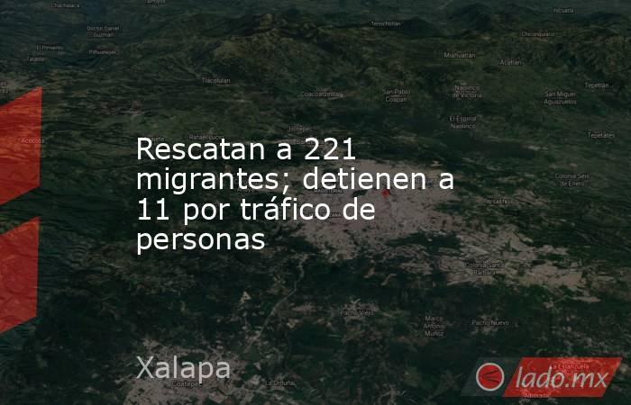 Rescatan a 221 migrantes; detienen a 11 por tráfico de personas. Noticias en tiempo real