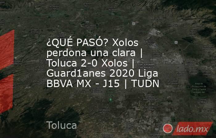 ¿QUÉ PASÓ? Xolos perdona una clara | Toluca 2-0 Xolos | Guard1anes 2020 Liga BBVA MX - J15 | TUDN. Noticias en tiempo real