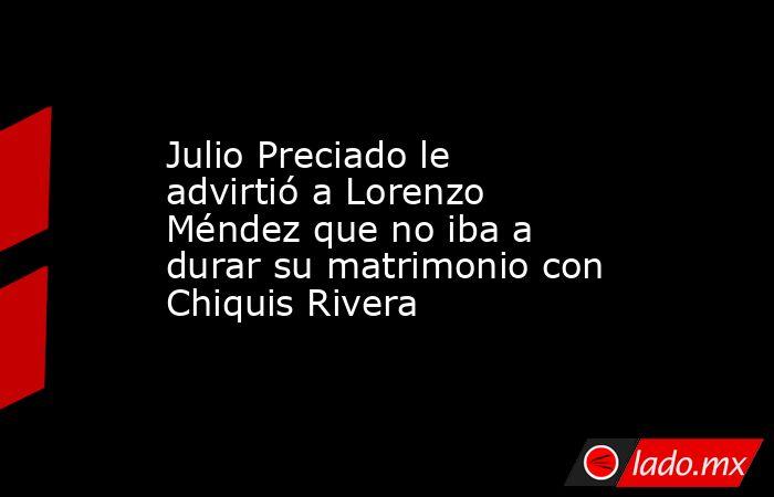 Julio Preciado le advirtió a Lorenzo Méndez que no iba a durar su matrimonio con Chiquis Rivera. Noticias en tiempo real