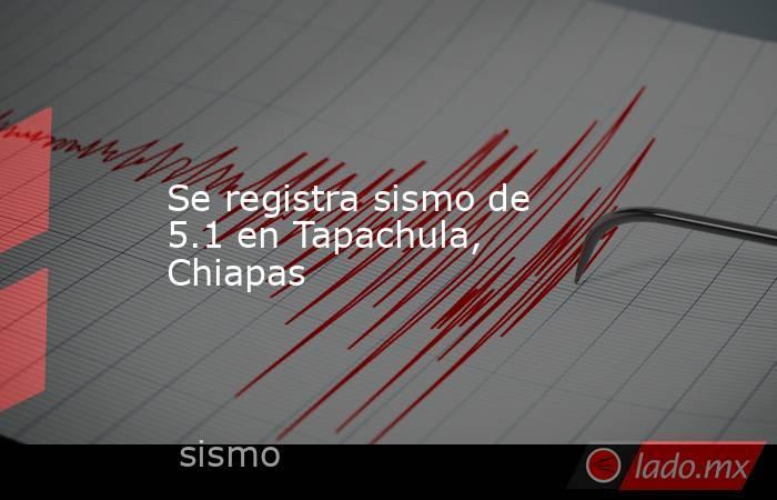 Se registra sismo de 5.1 en Tapachula, Chiapas. Noticias en tiempo real