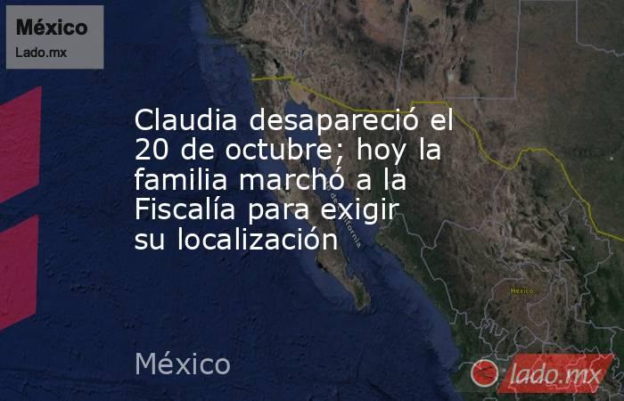 Claudia desapareció el 20 de octubre; hoy la familia marchó a la Fiscalía para exigir su localización. Noticias en tiempo real