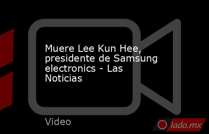 Muere Lee Kun Hee, presidente de Samsung electronics - Las Noticias. Noticias en tiempo real