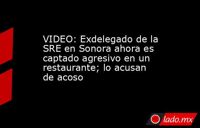 VIDEO: Exdelegado de la SRE en Sonora ahora es captado agresivo en un restaurante; lo acusan de acoso. Noticias en tiempo real