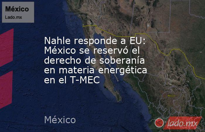 Nahle responde a EU: México se reservó el derecho de soberanía en materia energética en el T-MEC. Noticias en tiempo real