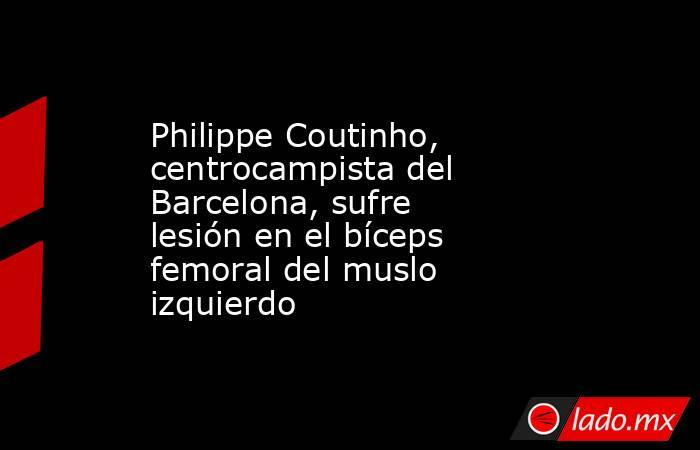 Philippe Coutinho, centrocampista del Barcelona, sufre lesión en el bíceps femoral del muslo izquierdo. Noticias en tiempo real