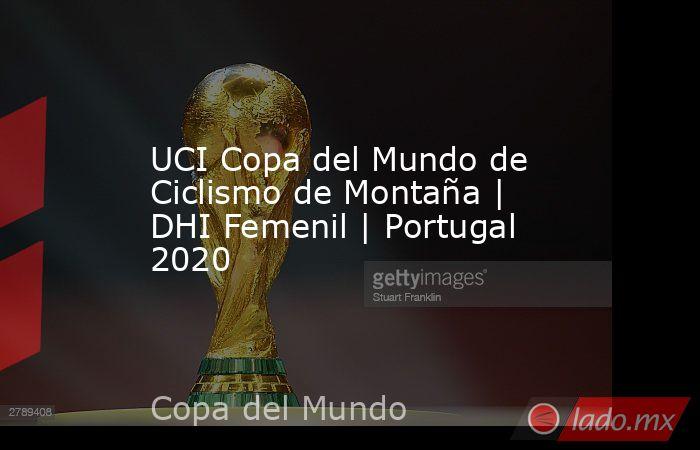 UCI Copa del Mundo de Ciclismo de Montaña | DHI Femenil | Portugal 2020. Noticias en tiempo real