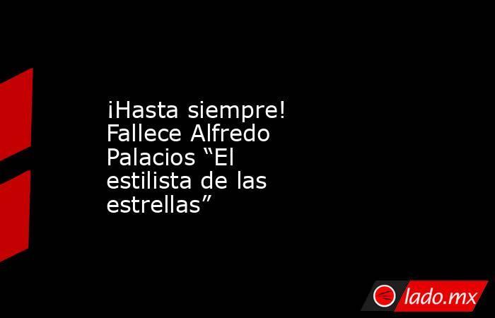 """¡Hasta siempre! Fallece Alfredo Palacios """"El estilista de las estrellas"""". Noticias en tiempo real"""