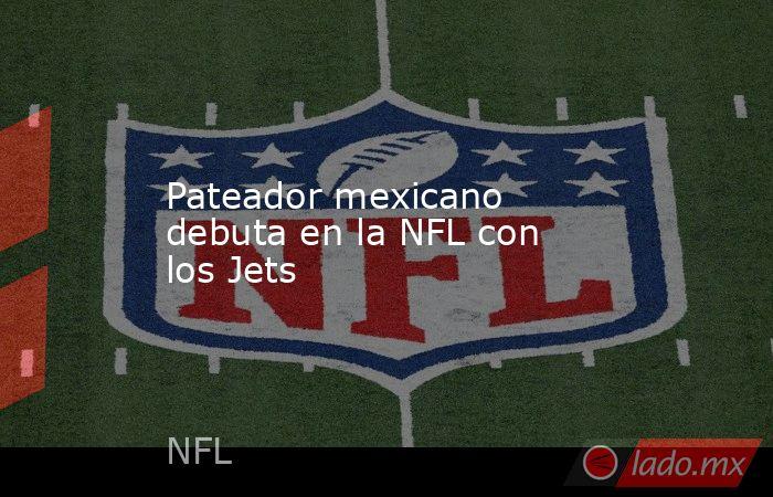 Pateador mexicano debuta en la NFL con los Jets. Noticias en tiempo real