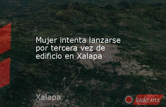 Mujer intenta lanzarse por tercera vez de edificio en Xalapa. Noticias en tiempo real