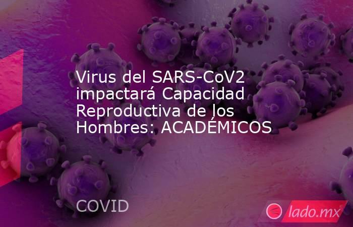 Virus del SARS-CoV2 impactará Capacidad Reproductiva de los Hombres: ACADÉMICOS. Noticias en tiempo real