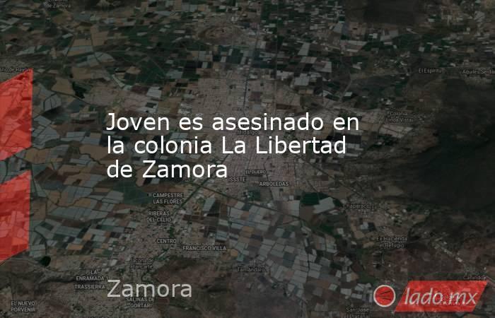 Joven es asesinado en la colonia La Libertad de Zamora. Noticias en tiempo real