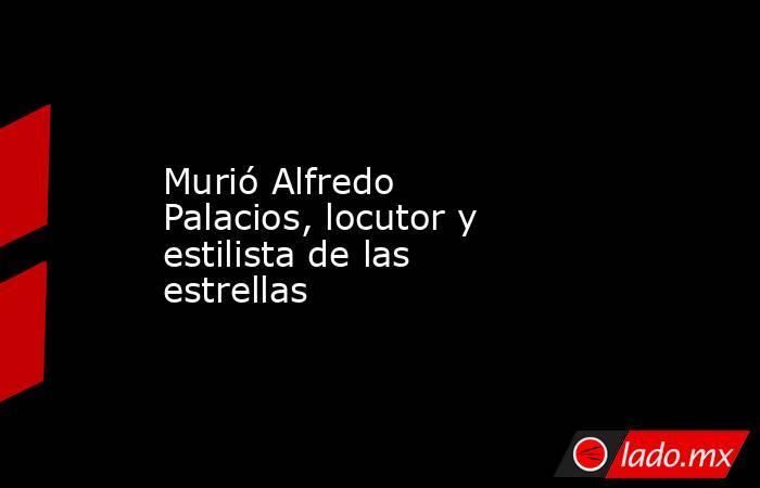 Murió Alfredo Palacios, locutor y estilista de las estrellas. Noticias en tiempo real